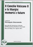 Concilio Vaticano II e la liturgia: memoria e futuro - Aa. Vv.