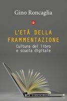L' età della frammentazione. Cultura del libro e scuola digitale - Roncaglia Gino