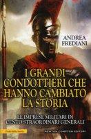 I grandi condottieri che hanno cambiato la storia. Le imprese militari di cento straordinari generali - Frediani Andrea