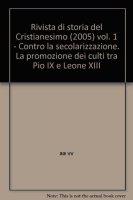 Rivista di storia del Cristianesimo (2005) [vol_1] / Contro la secolarizzazione. La promozione dei culti tra Pio IX e Leone XIII