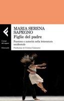 Figlie del padre. Passione e autorità nella letteratura occidentale - Sapegno Maria Serena