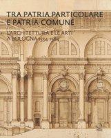Tra patria particolare e patria comune. L'architettura e le arti a Bologna 1534-1584 - Ricci Maurizio