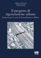 Il progetto di rigenerazione urbana. Proposte per lo scalo di Porta Romana a Milano - Schiaffonati Fabrizio, Castaldo Giovanni, Mocchi Martino