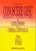 Conoscere Gesù rileggendo il discorso su Cristo del catechismo della Chiesa cattolica - Mario Galizzi