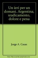 Un ieri per un domani. Argentina, sradicamento, dolore e pena - Casas Jorge A.