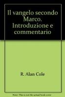 Il vangelo secondo Marco. Introduzione e commentario - Cole R. Alan