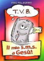 T.V.B. Il mio s.m.s. a Gesù - Pellegrino Pino