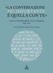 Copertina di '«La conversazione più importante è quella con te». Lettere tra Luigi Meneghello e Licisco Magagnato (1947-1974)'
