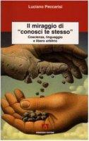Il miraggio di «conosci te stesso». Coscienza, linguaggio e libero arbitrio - Peccarisi Luciano
