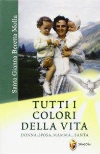 Copertina di 'Santa Gianna Beretta Molla. Tutti i colori della vita. Donna, sposa, mamma... santa'