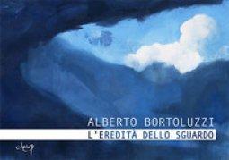 Copertina di 'Alberto Bortoluzzi. L'eredità dello sguardo. Catalogo della mostra (Padova, 15 novembre 2018-13 gennaio 2019). Ediz. illustrata'