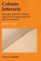 Colonie letterarie. Immagini dell'Africa italiana dalla fine del sogno imperiale agli anni Sessanta - Tonzar Barbara