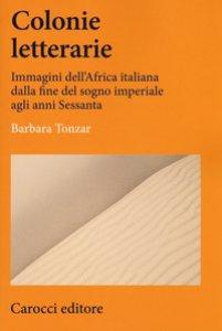 Copertina di 'Colonie letterarie. Immagini dell'Africa italiana dalla fine del sogno imperiale agli anni Sessanta'