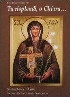 Tu risplendi, o Chiara...: Santa Chiara d'Assisi, la pianticella di frate Francesco - Ferrario Paolo
