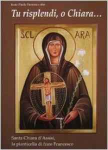 Copertina di 'Tu risplendi, o Chiara...: Santa Chiara d'Assisi, la pianticella di frate Francesco'