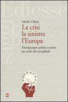 La crisi la sinistra l'Europa. Ricongiungere politica e potere per uscire dal caos globale - Villani Adolfo