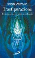 Trasfigurazione. Un programma di santità cristificante - Larranaga Ignacio