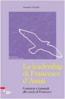 La leadership di Francesco d'Assisi. Formatori e formandi alla scuola di Francesco - D'Aniello Emanuele