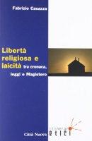 Libertà religiosa e laicità tra cronaca, leggi e magistero - Casazza Fabrizio