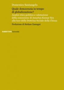 Copertina di 'Quale democrazia in tempo di globalizzazione? Analisi etico-politica e valutazione della concezione di Amartya Kumar Sen alla luce della dottrina sociale della Chiesa'