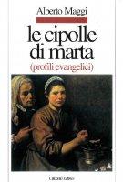 Le cipolle di Marta. Profili evangelici - Maggi Alberto