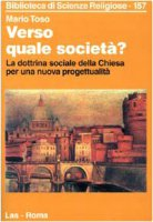 Verso quale società? La dottrina sociale della Chiesa per una nuova progettualità - Toso Mario