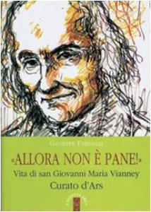 Copertina di 'Allora non è pane! Vita di san Giovanni Maria Vianney. Curato d'Ars'