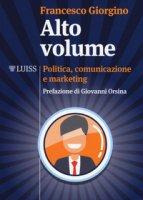 Alto volume. Politica, comunicazione e marketing - Giorgino Francesco