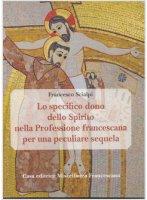 Lo specifico dono dello spirito nella professione francescana per una peculiare sequela - Francesco Scialpi