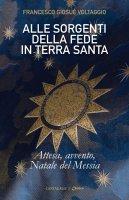 Alle sorgenti della fede in Terra Santa - Francesco Giosuè Voltaggio