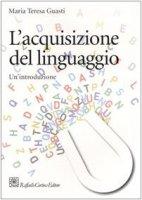 L' acquisizione del linguaggio. Un'introduzione - Guasti M. Teresa