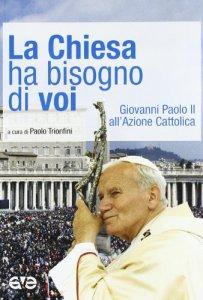 Copertina di 'La Chiesa ha bisogno di voi. Giovanni Paolo II all'Azione Cattolica'