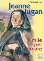 Jeanne Jugan. Umile per amare - Milcent Paul