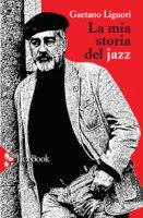 La mia storia del jazz - Liguori Gaetano