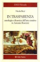 In trasparenza. Ontologia e dinamica dell'atto creativo in Antonio Rosmini - Ricci Nicola