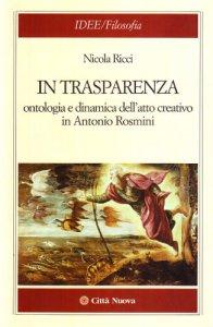 Copertina di 'In trasparenza. Ontologia e dinamica dell'atto creativo in Antonio Rosmini'