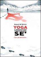 Yoga il meraviglioso mondo del sé. La pratica - Gauri, Shiva