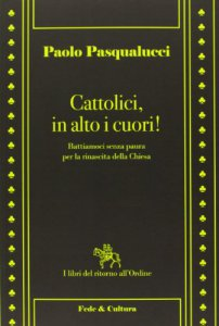 Copertina di 'Cattolici in alto i cuori! Battiamoci senza paura per la rinascita della Chiesa'