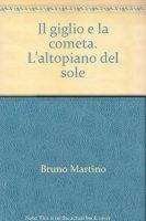 Il giglio e la cometa. L'altopiano del sole - Martino Bruno