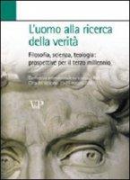 L'uomo alla ricerca della verità. Filosofia, scienza, teologia: prospettive per il terzo millennio - D'Alessandro Francesca