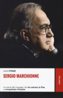 Sergio Marchionne. La storia del manager che ha salvato la Fiat e conquistato Chrysler - Ponzi Luca
