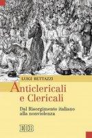 Anticlericali e clericali. Dal Risorgimento italiano alla nonviolenza - Bettazzi Luigi