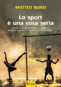 Copertina di 'Lo sport è una cosa seria. Derive e riscatti, tentazioni e inganni, traumi e ripartenze. Dentro e fuori dal campo'