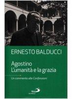 Agostino. L'umanità e la grazia - Ernesto Balducci