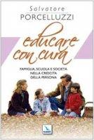 Educare con cura. Famiglia, scuola e società nella crescita della persona - Porcelluzzi Salvatore