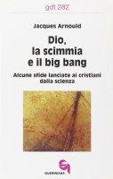 Dio, la scimmia e il big bang. Alcune sfide lanciate ai cristiani dalla scienza (gdt 282) - Arnould Jacques