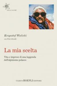 Copertina di 'La mia scelta. Vita e imprese di una leggenda dell'alpinismo polacco'