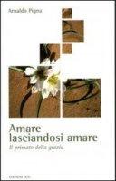 Amare lasciandosi amare - Arnaldo Pigna