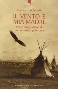 Copertina di 'Il vento è mia madre. Vita e insegnamenti di uno sciamano pellerossa'