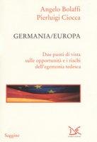 Germania/Europa. Due punti di vista sulle opportunità e i rischi dell'egemonia tedesca - Bolaffi Angelo, Ciocca Pierluigi